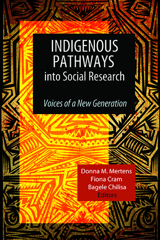 Indigenous Pathways into Social Research: Voices of a New Generation  by  Donna M. Mertens