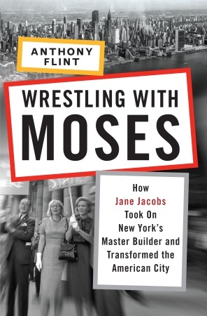 Wrestling with Moses: How Jane Jacobs Took On New York's Master Builder and Transformed the American City by Anthony Flint (cover art)