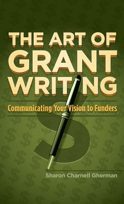 The Art of Grant Writing: Communicating Your Vision to Funders  by  Sharon Charnell Gherman