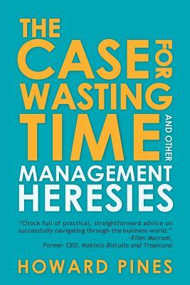 The Case for Wasting Time and Other Management Heresies Howard Pines