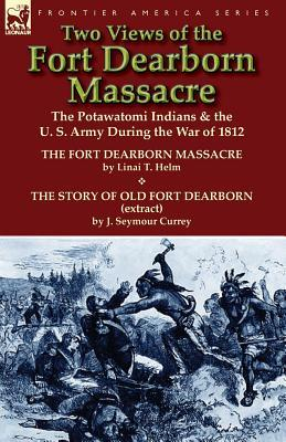 Two Views of the Fort Dearborn Massacre: The Potawatomi Indians & the U. S. Army During the War of 1812-The Fort Dearborn Massacre  by  Linai T. Helm an by Linai T. Helm