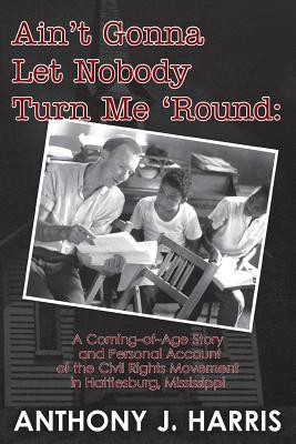 Aint Gonna Let Nobody Turn Me Round: A Coming of Age Story and a Personal Account of the Civil Rights Movement in Hattiesburg, Mississippi  by  Anthony J.  Harris