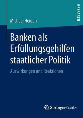 Banken ALS Erfullungsgehilfen Staatlicher Politik: Auswirkungen Und Reaktionen  by  Michael Heiden