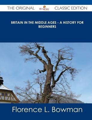 Britain in the Middle Ages - A History for Beginners - The Original Classic Edition  by  Florence L. Bowman