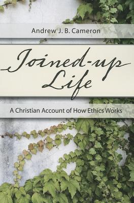 Joined-Up Life: A Christian Account of How Ethics Works  by  Andrew J.B. Cameron