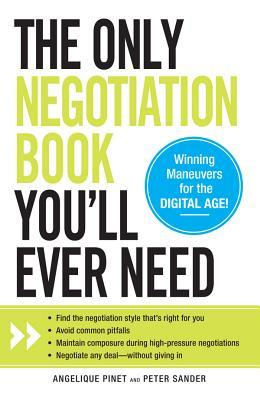 The Only Negotiation Book Youll Ever Need: Find the Negotiation Style Thats Right for You, Avoid Common Pitfalls, Maintain Composure During High-Pressure Negotiations, and Negotiate Any Deal - Without Giving in Angelique Pinet