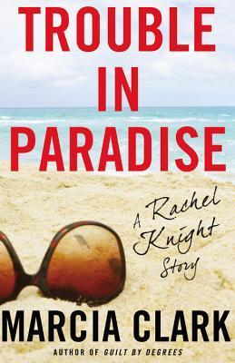 Trouble In Paradise (Rachel Knight #2.5) - Marcia Clark