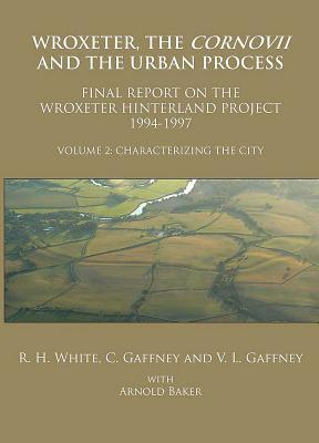 Wroxeter, the Cornovii and the Urban Process, Volume 2: Characterizing the City: Final Report of the Wroxeter Hinterland Project, 1994-1997  by  R.H. White