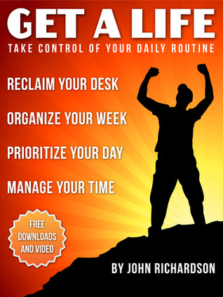 Get A Life: Reclaim Your Desk, Organize Your Week & Manage Your Time. John W. Richardson
