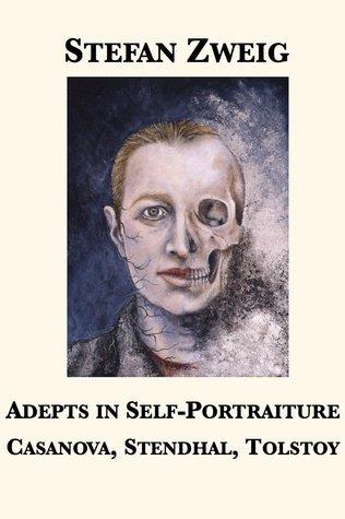 Adepts in Self-Portraiture: Casanova, Stendhal, Tolstoy  by  Stefan Zweig