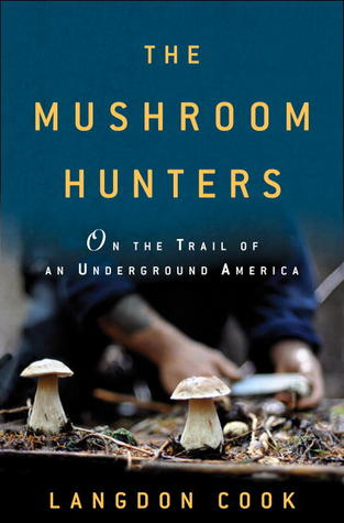The Mushroom Hunters: On the Trail of Secrets, Eccentrics, and the American Dream
