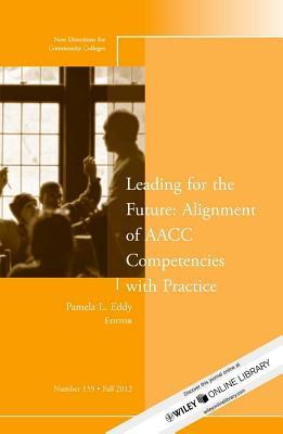 Leading for the Future: Alignment of AACC Competencies with Practice: New Directions for Community College, Number 159 Pamela L. Eddy