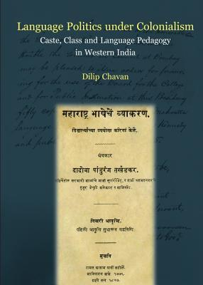 Language Politics Under Colonialism: Caste, Class and Language Pedagogy in Western India Dilip Chavan