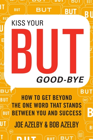 Kiss Your BUT Good-Bye: How to Get Beyond the One Word That Stands Between You and Success Joseph Azelby