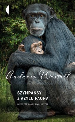 Szympansy z azylu Fauna. O przetrwaniu i woli życia  by  Andrew Westoll