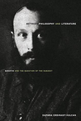 Between Philosophy and Literature: Bakhtin and the Question of the Subject Daphna Erdinast-Vulcan