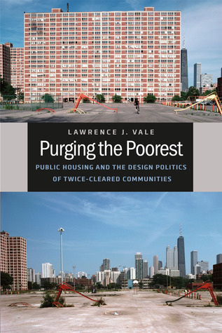Purging the Poorest: Public Housing and the Design Politics of Twice-Cleared Communities  by  Lawrence J. Vale