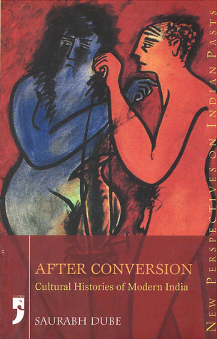 After Conversion: Cultural Histories of Modern India  by  Saurabh Dube