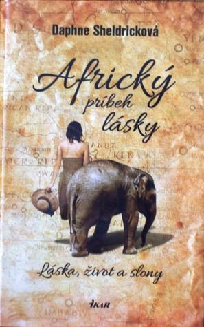 Africký príbeh lásky: Láska, život a slony  by  Daphne Sheldrick