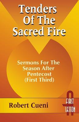 Tenders of the Sacred Fire: Sermons for the Season After Pentecost (First Third): Cycle A, First Lesson Texts R. Robert Cueni