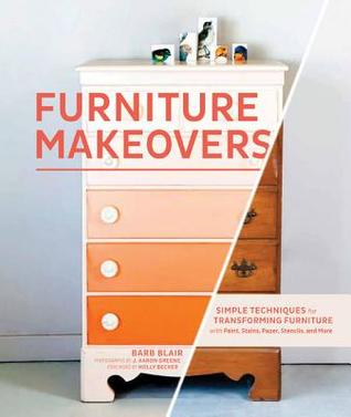 Furniture Makeovers: Simple Techniques for Transforming Furniture with Paint, Stains, Paper, Stencils, and More (2013)