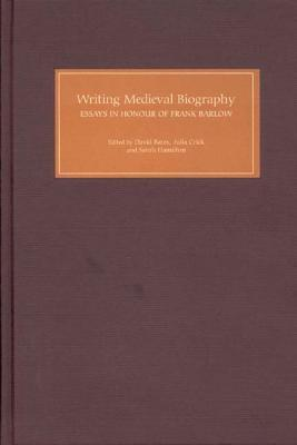 Writing Medieval Biography, 750 1250: Essays In Honour Of Frank Barlow  by  David R. Bates