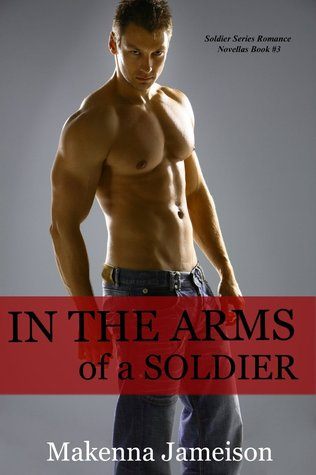 In the Arms of a Soldier (Soldier, #3)  by  Makenna Jameison
