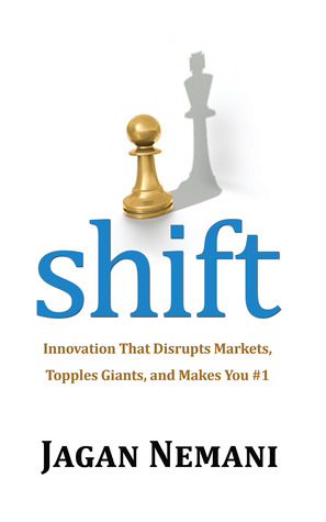 Shift: Innovation That Disrupts Markets, Topples Giants and Makes You #1 Jagan Nemani