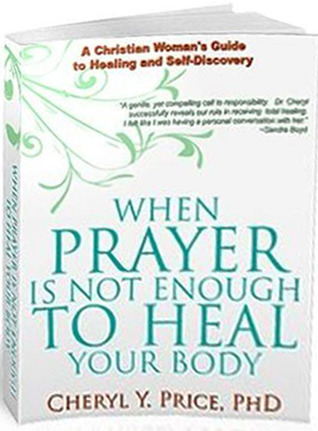 When Prayer Is Not Enough To Heal Your Body: A Christian Womans Guide To Healing and Self-Discovery Cheryl   Price
