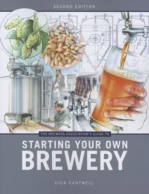 Brewers Associations Guide to Starting Your Own Brewery Dick Cantwell