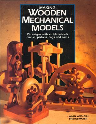 Making Wooden Mechanical Models: 15 Designs with Visible Wheels, Cranks, Pistons, Cogs, and Cams Alan Bridgewater