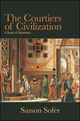 The Courtiers of Civilization: A Study of Diplomacy  by  Sasson Sofer