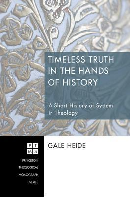 Timeless Truth in the Hands of History: A Short History of System in Theology  by  Gale Heide