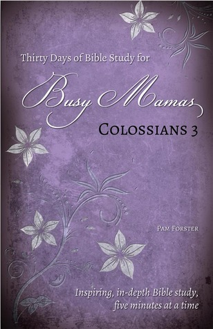 Thirty Days of Bible Study for Busy Mamas: Colossians 3