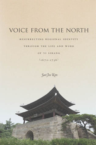 Voice from the North: Resurrecting Regional Identity Through the Life and Work of Yi Sihang (1672–1736) Sun Joo Kim