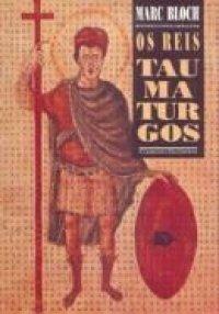 Os Reis Taumaturgos: O Caráter Sobrenatural do Poder Régio, França e Inglaterra  by  Marc Bloch