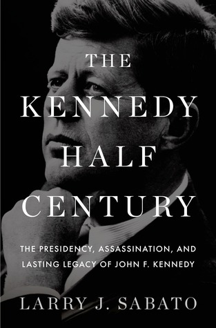 The Kennedy Half-Century by Larry J. Sabato