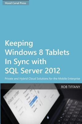 Keeping Windows 8 Tablets in Sync with SQL Server 2012: Private and Hybrid Cloud Solutions for the Mobile Enterprise  by  Rob Tiffany