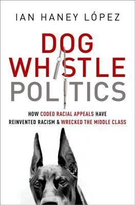 Dog Whistle Politics: How Coded Racial Appeals Have Reinvented Racism and Wrecked the Middle Class
