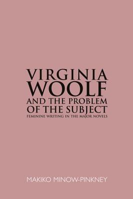 Virginia Woolf & the Problem of the Subject: Feminine Writing in the Major Novels Makiko Minow-Pinkney