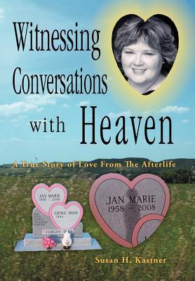 Witnessing Conversations with Heaven: A True Story of Love from the Afterlife  by  Susan H. Kastner