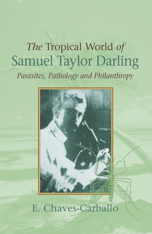 The Tropical World of Samuel Taylor Darling: Parasites, Pathology and Philanthropy  by  E. Chaves-Carballo