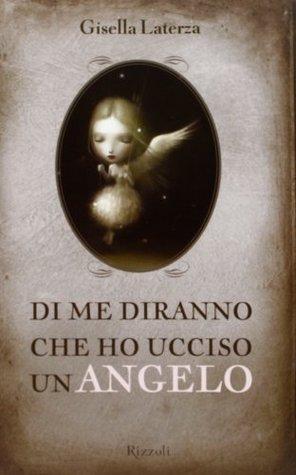 Di me diranno che ho ucciso un angelo by Gisella Laterza