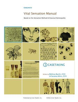 Vital Sensation Manual Unit 1: Casetaking in Homeopathy: Based on the Sensation Method & Classical Homeopathy (Volume 1)  by  Melissa Burch