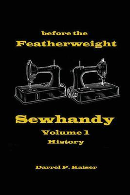 Before the Featherweight - Sewhandy Volume 1 History Darrel Philip Kaiser