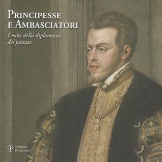 Principesse E Ambasciatori: I Volti Della Diplomazia del Passato  by  Cristina Acidini