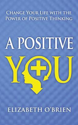 A Positive You: Change Your Life with the Power of Positive Thinking Elizabeth OBrien