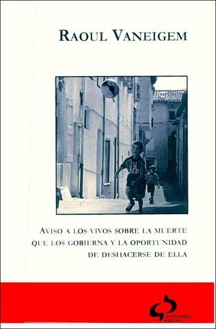 Aviso a los vivos sobre la muerte que los gobierna y la oportunidad de deshacerse de ella Raoul Vaneigem