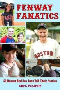 Fenway Fanatics: 50 Boston Red Sox Fans Tell Their Stories Greg Pearson