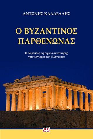 Ο βυζαντινός Παρθενώνας: Η Ακρόπολη ως σημείο συνάντησης χριστιανισμού και ελληνισμού Anthony Kaldellis